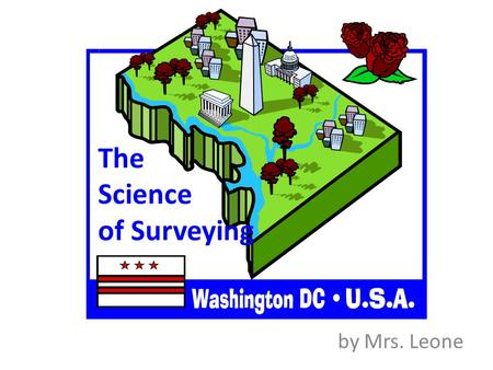 The Science of Surveying by Mrs. Leone. Surveying The science of plotting maps of a specific locale Includes finding its boundaries, calculating its area,
