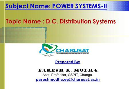 Subject Name: POWER SYSTEMS-II Prepared By: Paresh R. Modha Asst. Professor, CSPIT, Changa. Topic Name : D.C. Distribution.