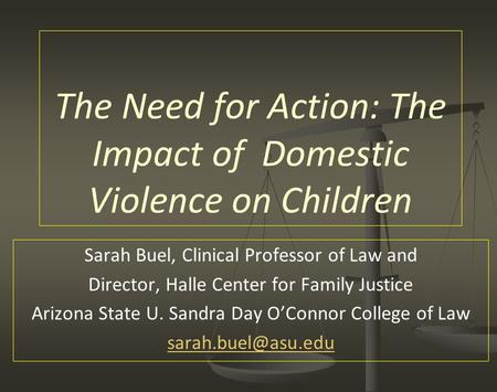 The Need for Action: The Impact of Domestic Violence on Children Sarah Buel, Clinical Professor of Law and Director, Halle Center for Family Justice Arizona.