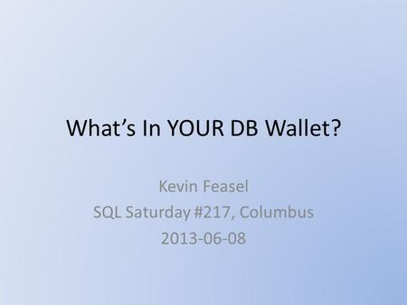 What's In YOUR DB Wallet? Kevin Feasel SQL Saturday #217, Columbus 2013-06-08.