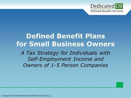 A Tax Strategy for Individuals with Self-Employment Income and Owners of 1-5 Person Companies Defined Benefit Plans for Small Business Owners Copyright.
