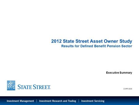 LIMITED ACCESS 2012 State Street Asset Owner Study Results for Defined Benefit Pension Sector Executive Summary CORP-0636.