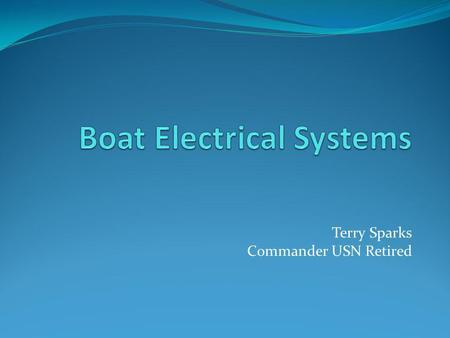 Terry Sparks Commander USN Retired. Agenda Why learn Electricity? What is Electricity? What is DC? Overview of Boat DC systems The Breaker Panel Battery.