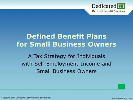 A Tax Strategy for Individuals with Self-Employment Income and Small Business Owners Defined Benefit Plans for Small Business Owners Copyright 2014 Dedicated.