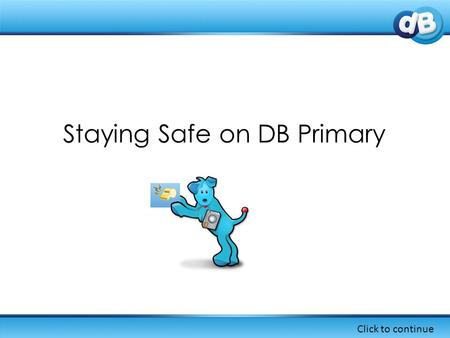 Staying Safe on DB Primary Click to continue. In DB Primary, there are a number of ways that you can learn about keeping safe online... Click to continue.