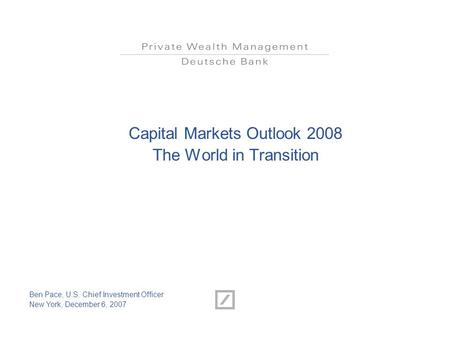 Capital Markets Outlook 2008 The World in Transition Ben Pace, U.S. Chief Investment Officer New York, December 6, 2007.
