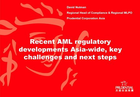 Recent AML regulatory developments Asia-wide, key challenges and next steps David Nutman Regional Head of Compliance & Regional MLPO Prudential Corporation.