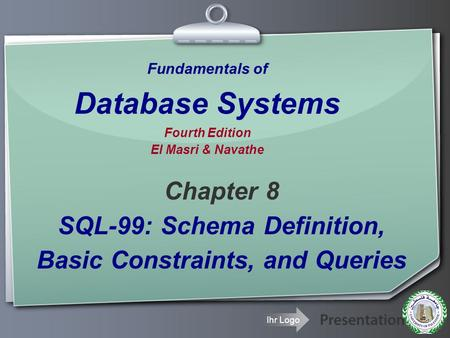 Ihr Logo Fundamentals of Database Systems Fourth Edition El Masri & Navathe Chapter 8 SQL-99: Schema Definition, Basic Constraints, and Queries.