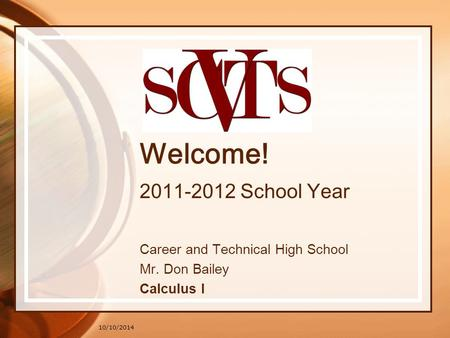 10/10/2014 Welcome! 2011-2012 School Year Career and Technical High School Mr. Don Bailey Calculus I.