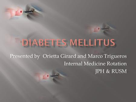 Presented by Orietta Girard and Marco Trigueros Internal Medicine Rotation JPH & RUSM.
