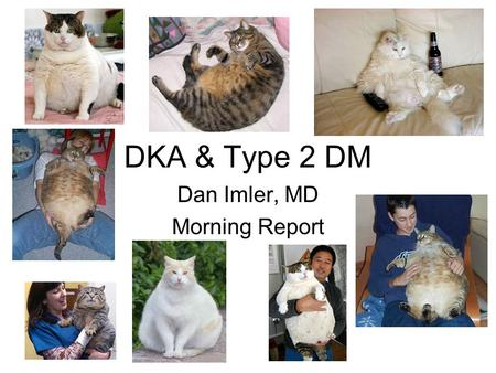 DKA & Type 2 DM Dan Imler, MD Morning Report. DKA & Type 2 DM Diabetic ketoacidosis (DKA) is a cardinal feature of type 1 diabetes. However, there is.