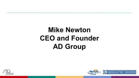 Mike Newton CEO and Founder AD Group. What you may know about Dedicated Micros already ​ ?  Video specialists who created the first commercially viable.