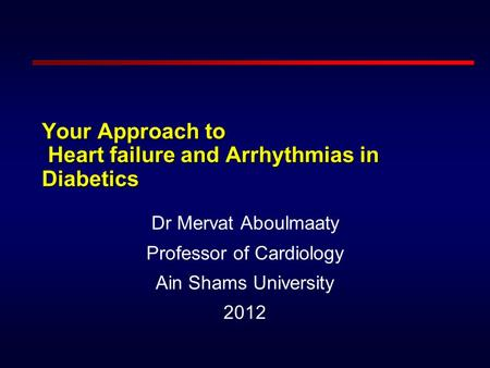 Your Approach to Heart failure and Arrhythmias in Diabetics Dr Mervat Aboulmaaty Professor of Cardiology Ain Shams University 2012.