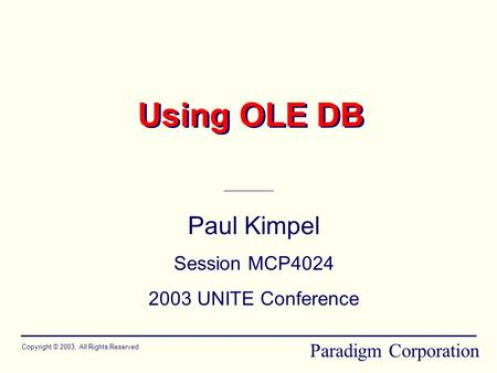 Using OLE DB Paul Kimpel Session MCP4024 2003 UNITE Conference Copyright © 2003, All Rights Reserved Paradigm Corporation.