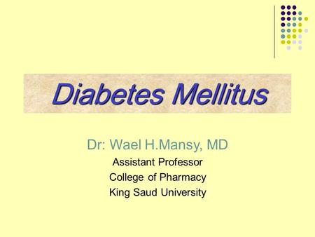 Dr: Wael H.Mansy, MD Assistant Professor College of Pharmacy King Saud University Diabetes Mellitus.