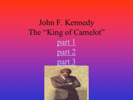 "John F. Kennedy The ""King of Camelot"" part 1 part 2 part 3 part 1 part 2 part 3."