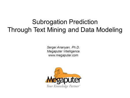 © 2008 Megaputer Intelligence Inc. Subrogation Prediction Through Text Mining and Data Modeling Sergei Ananyan, Ph.D. Megaputer Intelligence www.megaputer.com.