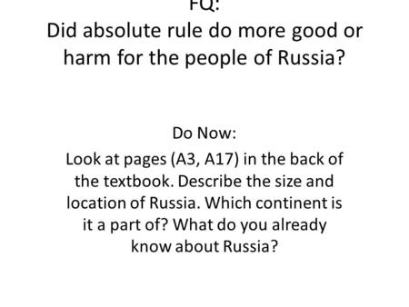 FQ: Did absolute rule do more good or harm for the people of Russia? Do Now: Look at pages (A3, A17) in the back of the textbook. Describe the size and.