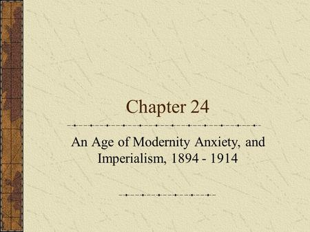 Chapter 24 An Age of Modernity Anxiety, and Imperialism, 1894 - 1914.