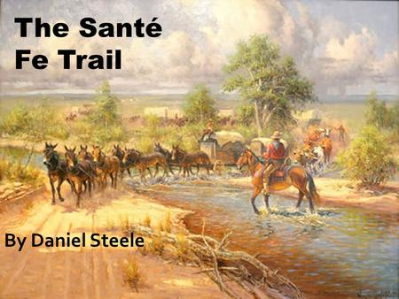 The Santé Fe Trail By Daniel Steele. If anything on this PowerPoint is highlighted a different color, underlined, or both, it's important.
