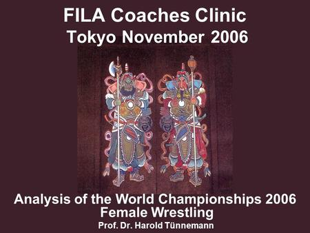 FILA Coaches Clinic Tokyo November 2006 Analysis of the World Championships 2006 Female Wrestling Prof. Dr. Harold Tünnemann.