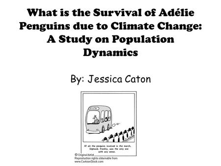 What is the Survival of Adélie Penguins due to Climate Change: A Study on Population Dynamics By: Jessica Caton.