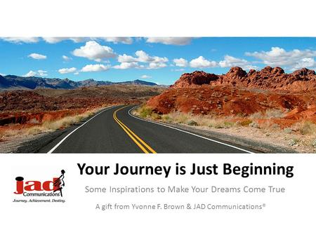 Your Journey is Just Beginning Some Inspirations to Make Your Dreams Come True A gift from Yvonne F. Brown & JAD Communications®