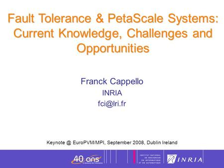 1 Fault Tolerance & PetaScale Systems: Current Knowledge, Challenges and Opportunities Franck Cappello INRIA EuroPVM/MPI, September.