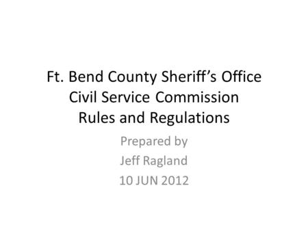 Ft. Bend County Sheriff's Office Civil Service Commission Rules and Regulations Prepared by Jeff Ragland 10 JUN 2012.