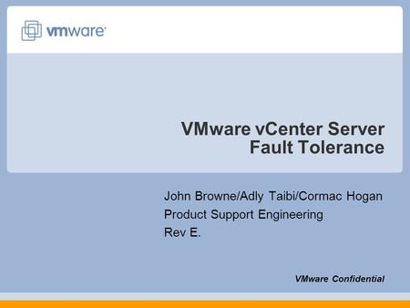 VMware vCenter Server Fault Tolerance John Browne/Adly Taibi/Cormac Hogan Product Support Engineering Rev E. VMware Confidential.