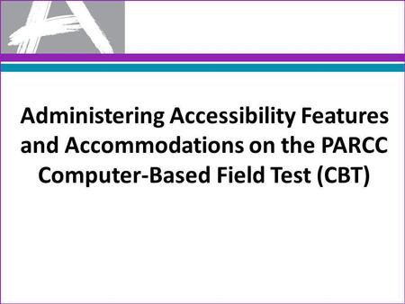Administering Accessibility Features and Accommodations on the PARCC Computer-Based Field Test (CBT)