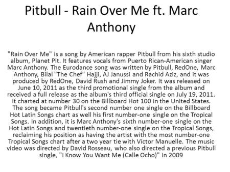 Pitbull - Rain Over Me ft. Marc Anthony Rain Over Me is a song by American rapper Pitbull from his sixth studio album, Planet Pit. It features vocals.