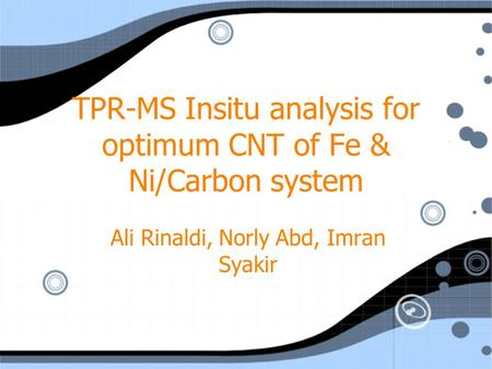 TPR-MS Insitu analysis for optimum CNT of Fe & Ni/Carbon system Ali Rinaldi, Norly Abd, Imran Syakir.