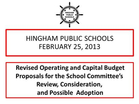 HINGHAM PUBLIC SCHOOLS FEBRUARY 25, 2013 Revised Operating and Capital Budget Proposals for the School Committee's Review, Consideration, and Possible.