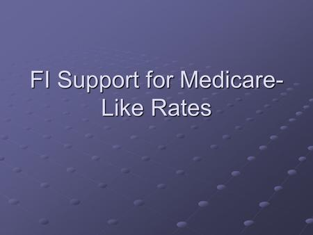 FI Support for Medicare- Like Rates. Topics for FI discussion Overview of system changes Discontinuation of pre-pricing Critical Access reimbursement.