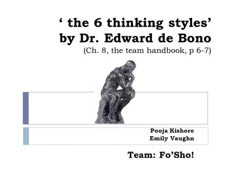 ' the 6 thinking styles' by Dr. Edward de Bono (Ch. 8, the team handbook, p 6-7) Pooja Kishore Emily Vaughn Team: Fo'Sho!