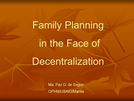 Family Planning in the Face of Decentralization Ma. Paz G. de Sagun OPHN/USAID/Manila.
