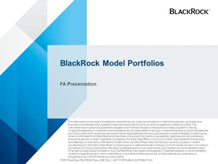 BlackRock Model Portfolios FA Presentation The information shown does not constitute investment advice, does not consider the investment objectives, risk.