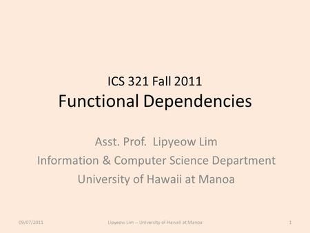 ICS 321 Fall 2011 Functional Dependencies Asst. Prof. Lipyeow Lim Information & Computer Science Department University of Hawaii at Manoa 09/07/20111Lipyeow.