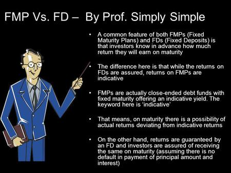 FMP Vs. FD – By Prof. Simply Simple A common feature of both FMPs (Fixed Maturity Plans) and FDs (Fixed Deposits) is that investors know in advance how.