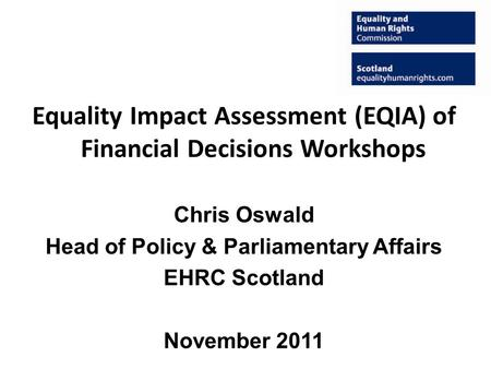 Equality Impact Assessment (EQIA) of Financial Decisions Workshops Chris Oswald Head of Policy & Parliamentary Affairs EHRC Scotland November 2011.