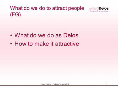 Otra forma de ver su empresa © fguell iniciatives - The Delos Partnership 2005 1 What do we do to attract people (FG) What do we do as Delos How to make.