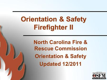 Orientation & Safety Firefighter II North Carolina Fire & Rescue Commission Orientation & Safety Updated 12/2011.