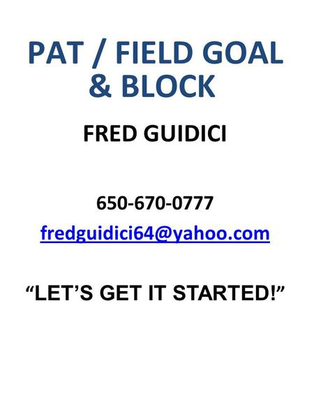"PAT / FIELD GOAL & BLOCK FRED GUIDICI 650-670-0777 "" LET'S GET IT STARTED! """