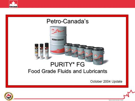 October 2004 Update Petro-Canada's PURITY* FG Food Grade Fluids and Lubricants.