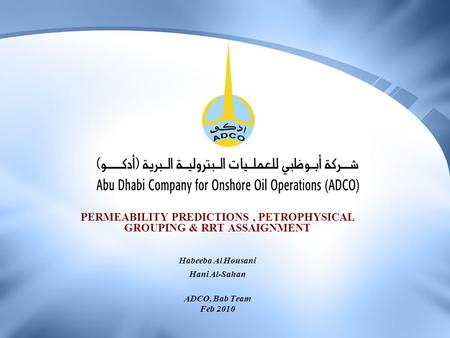 PERMEABILITY PREDICTIONS, PETROPHYSICAL GROUPING & RRT ASSAIGNMENT Habeeba Al Housani Hani Al-Sahan ADCO, Bab Team Feb 2010.