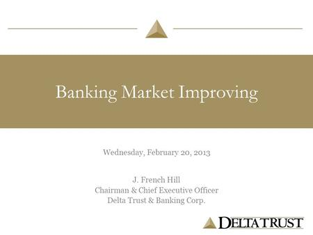 Banking Market Improving Wednesday, February 20, 2013 J. French Hill Chairman & Chief Executive Officer Delta Trust & Banking Corp.