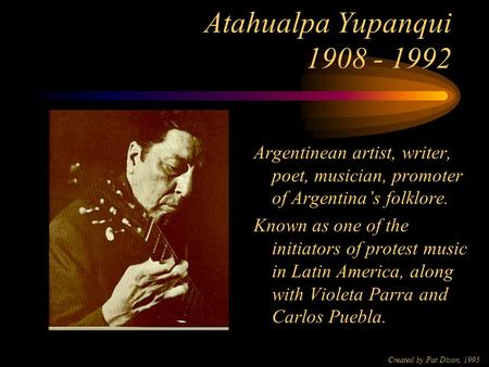 Created by Pat Dixon, 1995 Atahualpa Yupanqui 1908 - 1992 Argentinean artist, writer, poet, musician, promoter of Argentina's folklore. Known as one of.