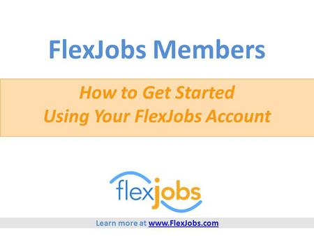 FlexJobs Members How to Get Started Using Your FlexJobs Account Learn more at www.FlexJobs.comwww.FlexJobs.com.