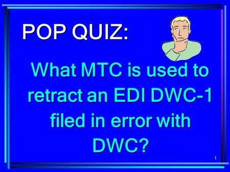 1 POP QUIZ: What MTC is used to retract an EDI DWC-1 filed in error with DWC?